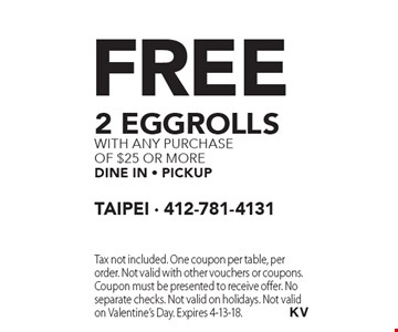 Free 2 eggrolls with any purchase of $25 or more dine in - Pickup. Tax not included. One coupon per table, per order. Not valid with other vouchers or coupons. Coupon must be presented to receive offer. No separate checks. Not valid on holidays. Not valid on Valentine's Day. Expires 4-13-18.