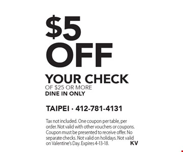 $5 off your check of $25 or more dine in only. Tax not included. One coupon per table, per order. Not valid with other vouchers or coupons. Coupon must be presented to receive offer. No separate checks. Not valid on holidays. Not valid on Valentine's Day. Expires 4-13-18.