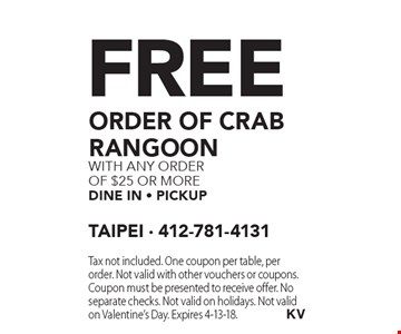 Free order of Crab Rangoon with any Order of $25 or more dine in - Pickup. Tax not included. One coupon per table, per order. Not valid with other vouchers or coupons. Coupon must be presented to receive offer. No separate checks. Not valid on holidays. Not valid on Valentine's Day. Expires 4-13-18.