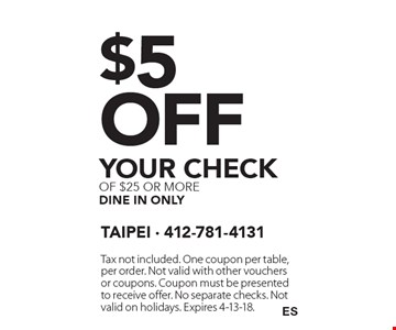 $5 off your check of $25 or more dine in only. Tax not included. One coupon per table, per order. Not valid with other vouchers or coupons. Coupon must be presented to receive offer. No separate checks. Not valid on holidays. Expires 4-13-18.