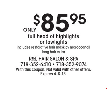 $85.95 full head of highlights or lowlights includes restorative hair mask by moroccanoil long hair extra. With this coupon. Not valid with other offers. Expires 4-6-18.