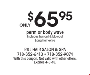 $65.95 perm or body wave Includes haircut & blowout Long hair extra. With this coupon. Not valid with other offers. Expires 4-6-18.