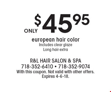 $45.95 european hair color Includes clear glaze Long hair extra. With this coupon. Not valid with other offers. Expires 4-6-18.