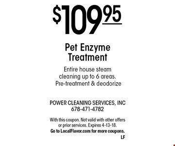 $109.95 Pet Enzyme Treatment Entire house steam cleaning up to 6 areas.Pre-treatment & deodorize. With this coupon. Not valid with other offers or prior services. Expires 4-13-18.Go to LocalFlavor.com for more coupons.