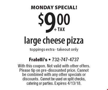 MONDAY SPECIAL! $9.00 + tax large cheese pizza. Toppings extra. Takeout only. With this coupon. Not valid with other offers. Please tip on pre-discounted price. Cannot be combined with any other specials or discounts. Cannot be used on split checks, catering or parties. Expires 4/13/18.