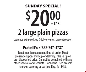 SUNDAY SPECIAL! $20.00 + tax 2 large plain pizzas. Toppings extra. pick-up & delivery. Must present coupon. Must mention coupon at time of order. Must present coupon. Pick-up or delivery. Please tip on pre-discounted price. Cannot be combined with any other specials or discounts. Cannot be used on split checks, catering or parties. Exp. 4/13/18.