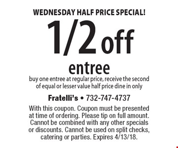 WEDNESDAY HALF PRICE SPECIAL! 1/2 off entree. Buy one entree at regular price, receive the second of equal or lesser value half price dine in only. With this coupon. Coupon must be presented at time of ordering. Please tip on full amount. Cannot be combined with any other specials or discounts. Cannot be used on split checks, catering or parties. Expires 4/13/18.