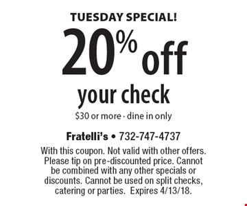 TUESDAY SPECIAL! 20% off your check $30 or more. Dine in only. With this coupon. Not valid with other offers. Please tip on pre-discounted price. Cannot be combined with any other specials or discounts. Cannot be used on split checks, catering or parties.Expires 4/13/18.