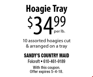 $34.99 per lb. Hoagie Tray. 10 assorted hoagies cut & arranged on a tray. With this coupon. Offer expires 5-4-18.