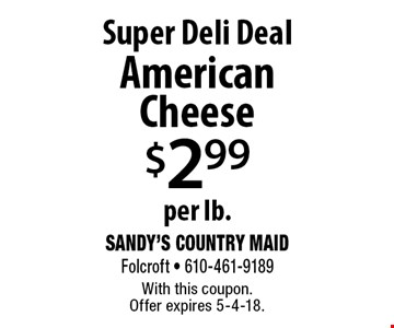 Super Deli Deal! $2.99 per lb. American Cheese. With this coupon. Offer expires 5-4-18.