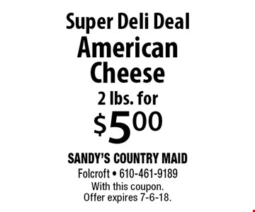 Super Deli Deal! 2 lbs. for $5.00 American Cheese. With this coupon. Offer expires 7-6-18.