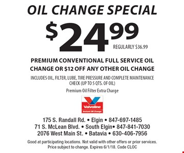Oil Change Special $24.99 premium CONVENTIONAL FULL SERVICE oil change OR $12 off any other oil change INCLUDES OIL, FILTER, LUBE, TIRE PRESSURE AND COMPLETE MAINTENANCE CHECK (UP TO 5 QTS. OF OIL)Premium Oil Filter Extra ChargeREGULARLY $36.99 . Good at participating locations. Not valid with other offers or prior services.Price subject to change. Expires 6/1/18. Code CLOC
