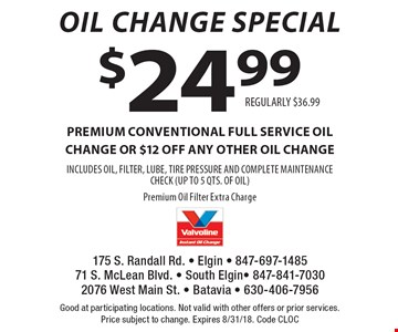 Oil Change Special $24.99 premium CONVENTIONAL FULL SERVICE oil change OR $12 off any other oil change INCLUDES OIL, FILTER, LUBE, TIRE PRESSURE AND COMPLETE MAINTENANCE CHECK (UP TO 5 QTS. OF OIL)Premium Oil Filter Extra ChargeREGULARLY $36.99 . Good at participating locations. Not valid with other offers or prior services.Price subject to change. Expires 8/31/18. Code CLOC