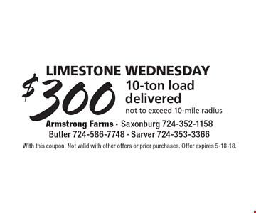 Limestone Wednesday - $300 10-ton load delivered not to exceed 10-mile radius. With this coupon. Not valid with other offers or prior purchases. Offer expires 5-18-18.