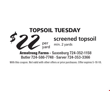 TopSoil Tuesday - $22per yard screened topsoil, min. 2 yards. With this coupon. Not valid with other offers or prior purchases. Offer expires 5-18-18.