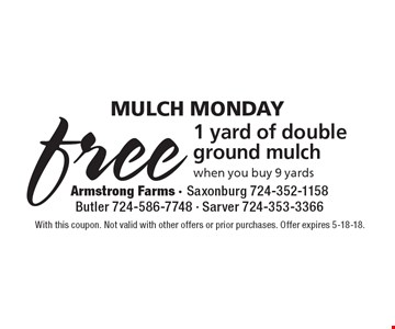 Mulch Monday - Free 1 yard of double ground mulch when you buy 9 yards. With this coupon. Not valid with other offers or prior purchases. Offer expires 5-18-18.