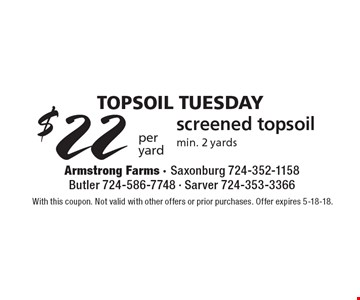 TopSoil Tuesday - $22 per yard screened topsoil, min. 2 yards. With this coupon. Not valid with other offers or prior purchases. Offer expires 5-18-18.
