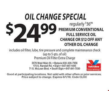 oil change special $24.99 regularly $36.99 premium CONVENTIONAL FULL SERVICE oil change OR $12 off ANY OTHER OIL CHANGE includes oil filter, lube, tire pressure and complete maintenance check (up to 5 qts. of oil)Premium Oil Filter Extra Charge. Good at participating locations. Not valid with other offers or prior services. Price subject to change. Expires 6/1/18. Code CLOC