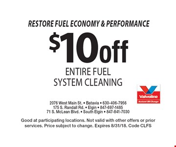 Restore fuel economy & performance. $10 off entire fuel system cleaning. Good at participating locations. Not valid with other offers or prior services. Price subject to change. Expires 8/31/18. Code CLFS