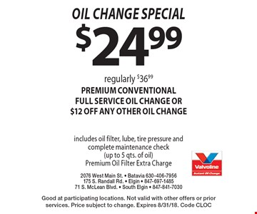 oil change special $24.99 regularly $36.99premium CONVENTIONALFULL SERVICE oil change OR $12 off ANY OTHER OIL CHANGE includes oil filter, lube, tire pressure and complete maintenance check (up to 5 qts. of oil)Premium Oil Filter Extra Charge. Good at participating locations. Not valid with other offers or prior services. Price subject to change. Expires 8/31/18. Code CLOC
