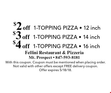 $4 off 1-topping pizza - 16 inch. $3 off 1-topping pizza - 14 inch. $2 off 1-topping pizza - 12 inch. With this coupon. Coupon must be mentioned when placing order. Not valid with other offers except free delivery coupon. Offer expires 5/18/18.