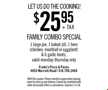 LET US DO THE COOKING! $25.95 + TAX FAMILY COMBO SPECIAL. 1 large pie, 1 baked ziti, 1 hero (chicken, meatball or eggplant) & 6 garlic knots. Valid monday-thursday only. With this coupon. Please mention coupon when placing order for pick-up and delivery. Cannot be combined with other discounted offers or promotions. Expires 5-11-18.