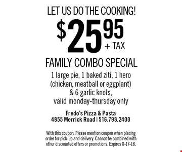 LET US DO THE COOKING! $25.95 + TAX FAMILY COMBO SPECIAL 1 large pie, 1 baked ziti, 1 hero (chicken, meatball or eggplant) & 6 garlic knots, valid monday-thursday only. With this coupon. Please mention coupon when placing order for pick-up and delivery. Cannot be combined with other discounted offers or promotions. Expires 8-17-18.