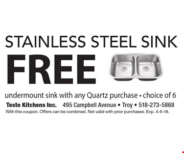 FREE stainless steel sink, undermount sink with any Quartz purchase - choice of 6. With this coupon. Offers can be combined. Not valid with prior purchases. Exp. 4-6-18.