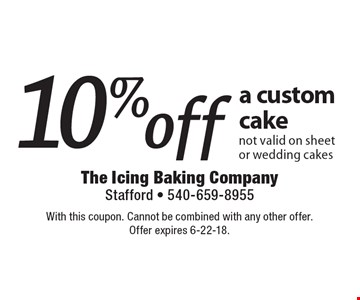 10% off a custom cake not valid on sheet or wedding cakes. With this coupon. Cannot be combined with any other offer. Offer expires 6-22-18.