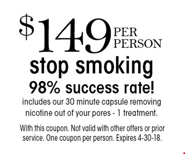 Stop smoking - $149 PER PERSON. 98% success rate! Includes our 30 minute capsule removing nicotine out of your pores. 1 treatment. With this coupon. Not valid with other offers or prior service. One coupon per person. Expires 4-30-18.