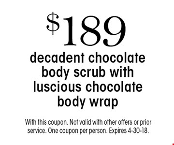 $189 decadent chocolate body scrub with luscious chocolate body wrap. With this coupon. Not valid with other offers or prior service. One coupon per person. Expires 4-30-18.
