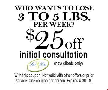 WHO WANTS TO LOSE3 TO 5 LBS. PER WEEK? $25off initial consultation(new clients only). With this coupon. Not valid with other offers or prior service. One coupon per person. Expires 4-30-18.