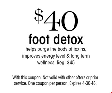 $40 foot detox. Helps purge the body of toxins, improves energy level & long term wellness. Reg. $45. With this coupon. Not valid with other offers or prior service. One coupon per person. Expires 4-30-18.