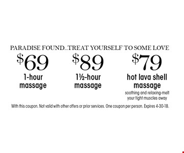 PARADISE FOUND...TREAT YOURSELF TO SOME LOVE - $69 1-hour massage OR $89 11/2-hour massage OR $79 hot lava shell massage. Soothing and relaxing-melt your tight muscles away. With this coupon. Not valid with other offers or prior services. One coupon per person. Expires 4-30-18.