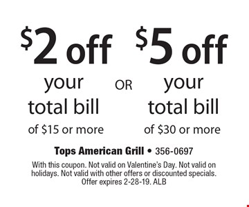 $2 off your total bill of $15 or more OR $5 off your total bill of $30 or more. With this coupon. Not valid on Valentine's Day. Not valid on holidays. Not valid with other offers or discounted specials.Offer expires 2-28-19. ALB