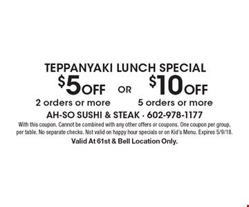 Teppanyaki Lunch Special. $10 Off 5 orders or more. $5 Off 2 orders or more. With this coupon. Cannot be combined with any other offers or coupons. One coupon per group, per table. No separate checks. Not valid on happy hour specials or on Kid's Menu. Expires 5/9/18. Valid At 61st & Bell Location Only.