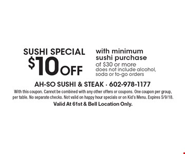 Sushi Special. $10 Off with minimum sushi purchase of $30 or more does not include alcohol, soda or to-go orders. With this coupon. Cannot be combined with any other offers or coupons. One coupon per group, per table. No separate checks. Not valid on happy hour specials or on Kid's Menu. Expires 5/9/18. Valid At 61st & Bell Location Only.