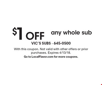 $1 OFF any whole sub. With this coupon. Not valid with other offers or prior purchases. Expires 4/13/18. Go to LocalFlavor.com for more coupons.