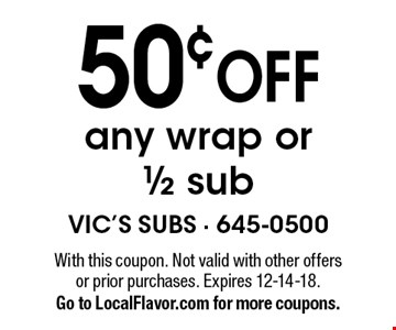 50¢ OFF any wrap or1/2 sub. With this coupon. Not valid with other offers or prior purchases. Expires 12-14-18. Go to LocalFlavor.com for more coupons.