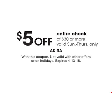 $5 OFF entire check of $30 or more valid Sun.-Thurs. only. With this coupon. Not valid with other offers or on holidays. Expires 4-13-18.