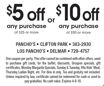 $10 off any purchase of $50 or more. $5 off any purchase of $25 or more. One coupon per party. This offer cannot be combined with other offers, used to purchase gift cards, for the buffet, discounts, Groupon specials, gift certificates, Monday Margarita Specials, Sunday & Tuesday, 99¢ Kids' Meal, Thursday Ladies Night, etc. For dine in only. Tax and gratuity not included. Unless required by law, certificate cannot be redeemed for cash or used to pay gratuities. No cash value. Expires 4-6-18.