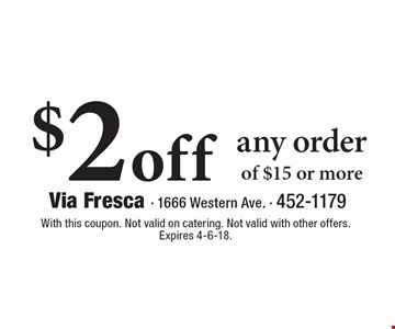 $2 off any order of $15 or more. With this coupon. Not valid on catering. Not valid with other offers. Expires 4-6-18.