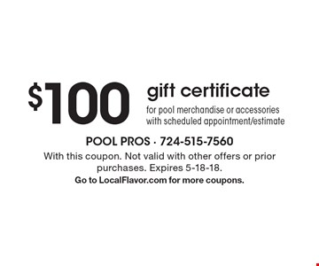 $100 gift certificate for pool merchandise or accessories with scheduled appointment/estimate. With this coupon. Not valid with other offers or prior purchases. Expires 5-18-18. Go to LocalFlavor.com for more coupons.