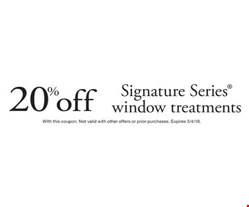 20% off Signature Series window treatments. With this coupon. Not valid with other offers or prior purchases. Expires 5/4/18.