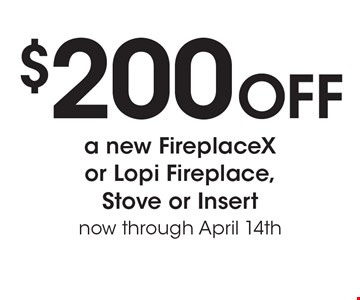 $200 Off a new FireplaceX or Lopi Fireplace, Stove or Insert now through April 14th.