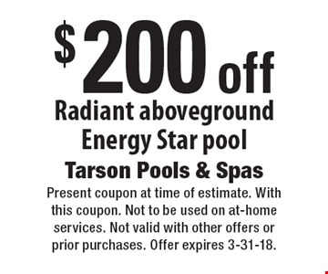 $200 off Radiant aboveground Energy Star pool. Present coupon at time of estimate. With this coupon. Not to be used on at-home services. Not valid with other offers or prior purchases. Offer expires 3-31-18.