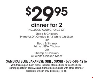 $29 .95 dinner for 2. Includes your choice of: Steak & ChickenPrime USDA Choice & All White ChickenORSteak & ShrimpPrime USDA ChoiceORShrimp & ChickenAll White Chicken Meat. With this coupon. Each dinner includes steamed rice or free fried rice, shrimp appetizer, soup & salad. Cannot be combined with other offers or discounts. Dine in only. Expires 4-13-18.