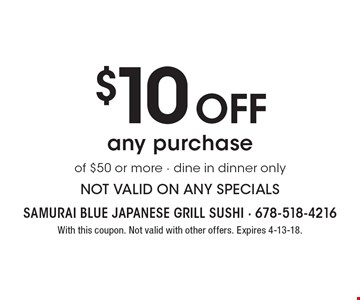 $10 off any purchase of $50 or more. Dine in dinner only. Not valid on any specials. With this coupon. Not valid with other offers. Expires 4-13-18.