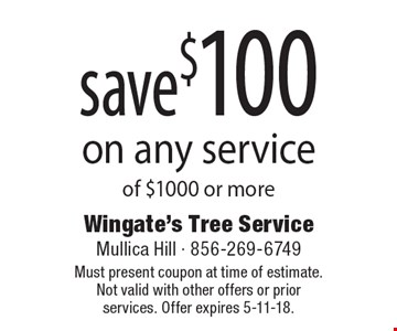 save $100 on any service of $1000 or more. Must present coupon at time of estimate. Not valid with other offers or prior services. Offer expires 5-11-18.