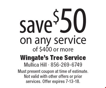 save $50 on any service of $400 or more. Must present coupon at time of estimate. Not valid with other offers or prior services. Offer expires 7-13-18.